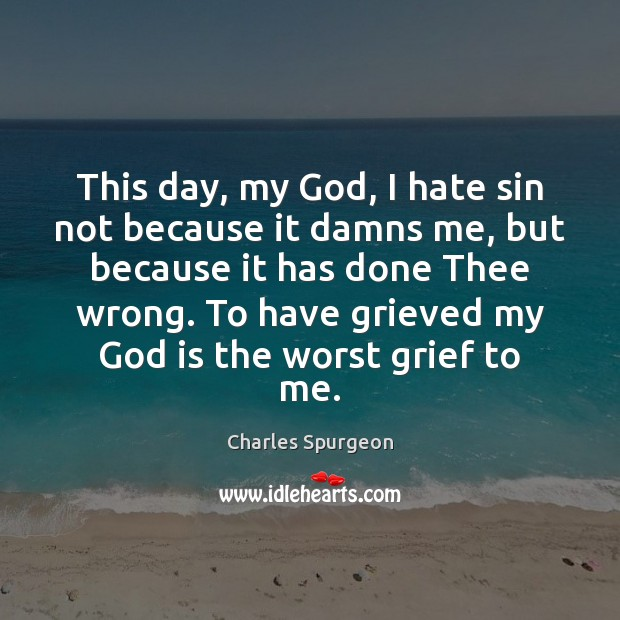 This day, my God, I hate sin not because it damns me, Charles Spurgeon Picture Quote