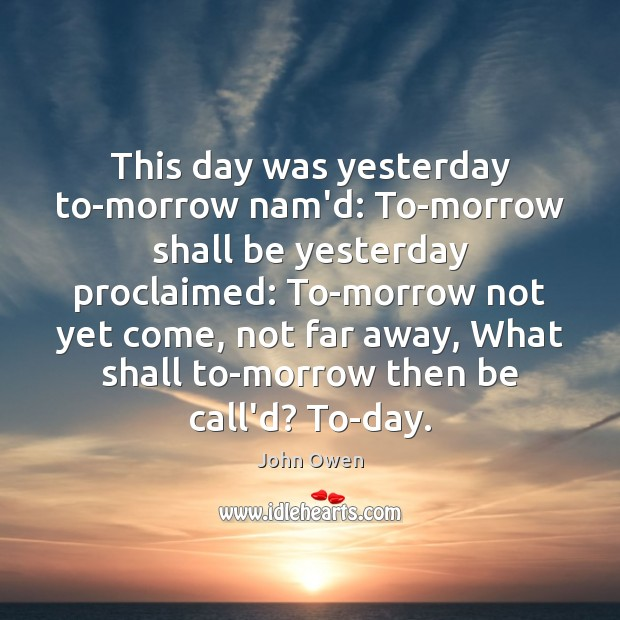 This day was yesterday to-morrow nam'd: To-morrow shall be yesterday proclaimed: To-morrow John Owen Picture Quote