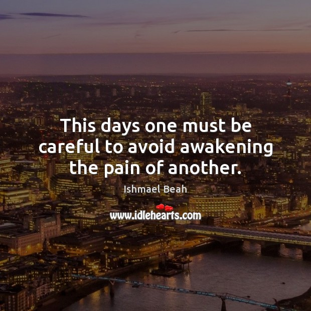 This days one must be careful to avoid awakening the pain of another. Ishmael Beah Picture Quote