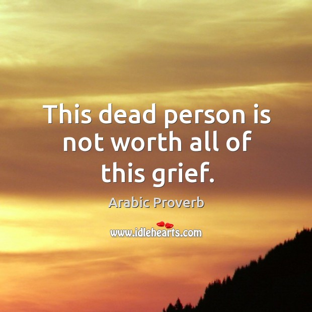 Image, This dead person is not worth all of this grief.