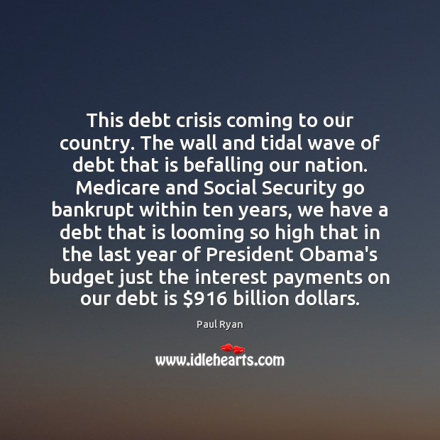 This debt crisis coming to our country. The wall and tidal wave Paul Ryan Picture Quote
