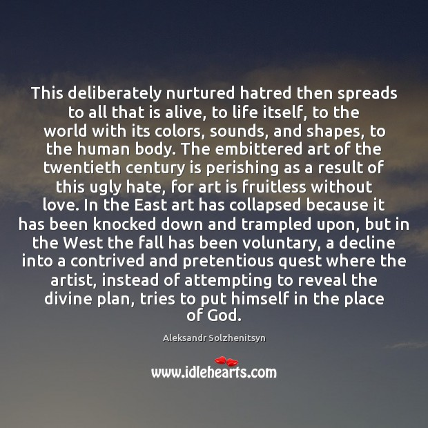 This deliberately nurtured hatred then spreads to all that is alive, to Aleksandr Solzhenitsyn Picture Quote