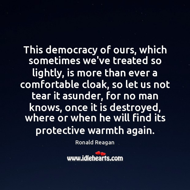 Image, This democracy of ours, which sometimes we've treated so lightly, is more