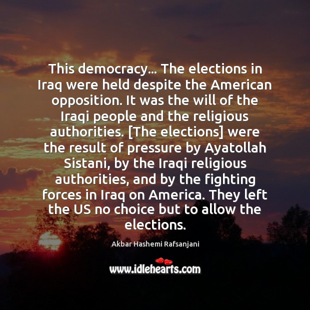 This democracy… The elections in Iraq were held despite the American opposition. Akbar Hashemi Rafsanjani Picture Quote