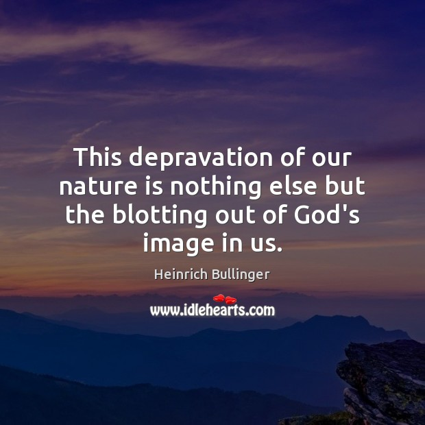 This depravation of our nature is nothing else but the blotting out of God's image in us. Image