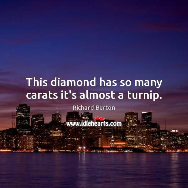 This diamond has so many carats it's almost a turnip. Image