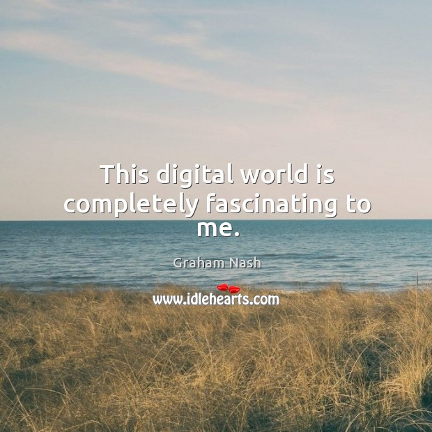 This digital world is completely fascinating to me. Image
