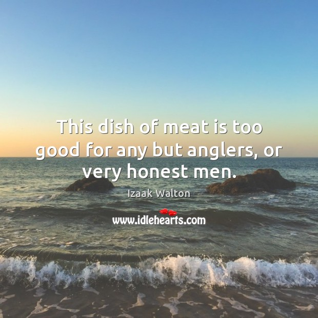 This dish of meat is too good for any but anglers, or very honest men. Izaak Walton Picture Quote