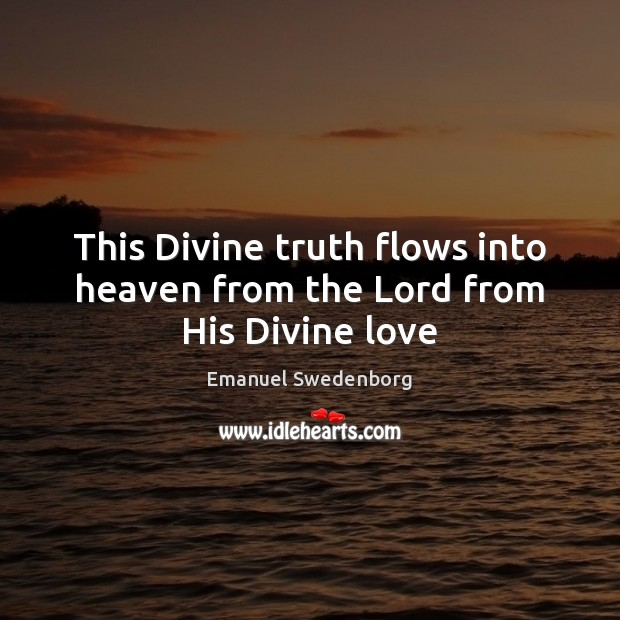 This Divine truth flows into heaven from the Lord from His Divine love Emanuel Swedenborg Picture Quote