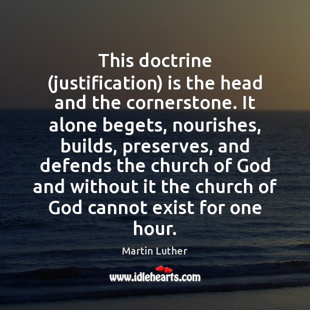 This doctrine (justification) is the head and the cornerstone. It alone begets, Image