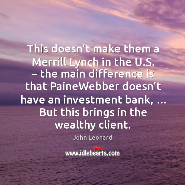 This doesn't make them a merrill lynch in the u.s. – the main difference is that painewebber John Leonard Picture Quote