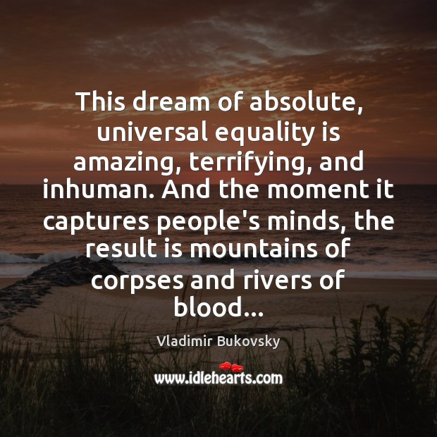 This dream of absolute, universal equality is amazing, terrifying, and inhuman. And Equality Quotes Image