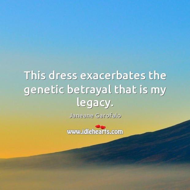 This dress exacerbates the genetic betrayal that is my legacy. Janeane Garofalo Picture Quote