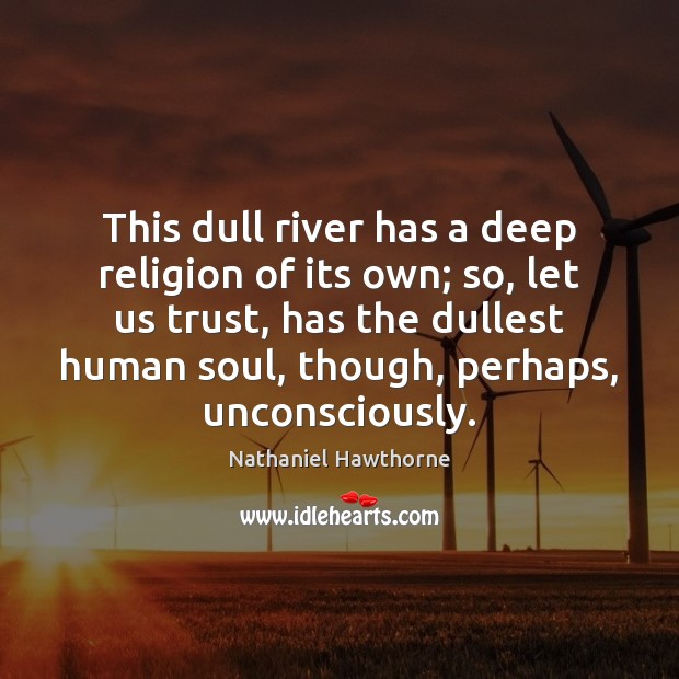 This dull river has a deep religion of its own; so, let Image