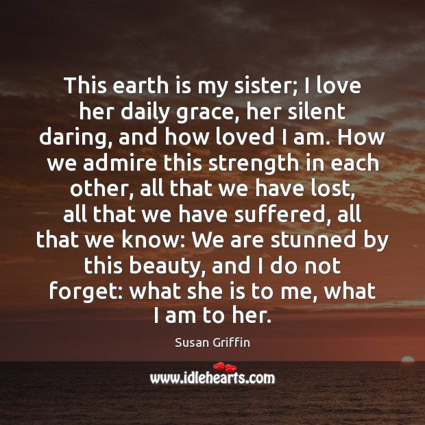 This earth is my sister; I love her daily grace, her silent Image