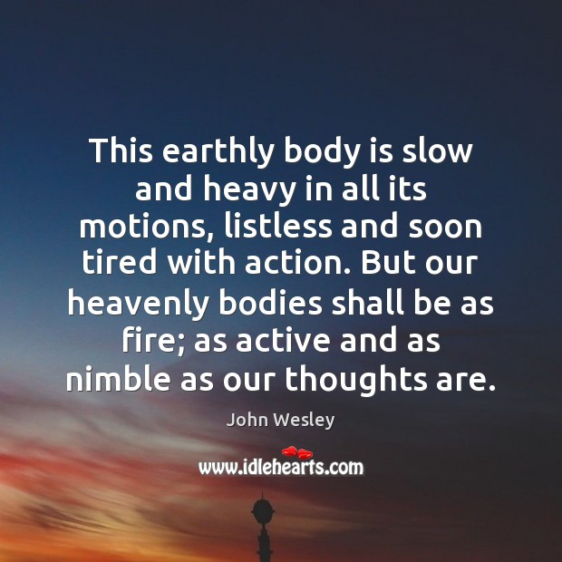 This earthly body is slow and heavy in all its motions, listless John Wesley Picture Quote