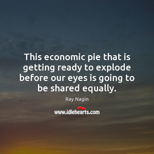 This economic pie that is getting ready to explode before our eyes Image