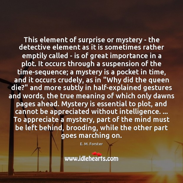 This element of surprise or mystery – the detective element as it E. M. Forster Picture Quote