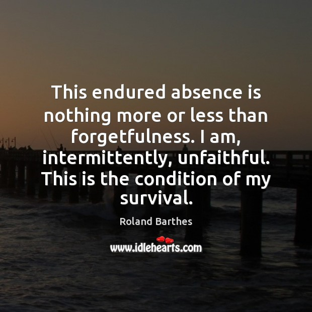 This endured absence is nothing more or less than forgetfulness. I am, Roland Barthes Picture Quote