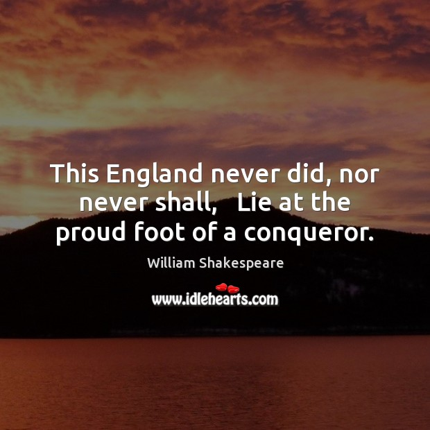 This England never did, nor never shall,   Lie at the proud foot of a conqueror. Image