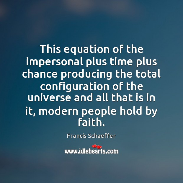 This equation of the impersonal plus time plus chance producing the total Francis Schaeffer Picture Quote