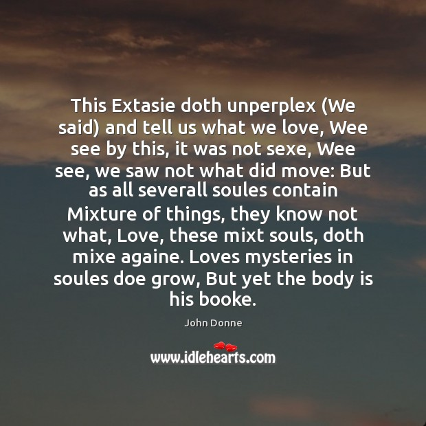 This Extasie doth unperplex (We said) and tell us what we love, John Donne Picture Quote
