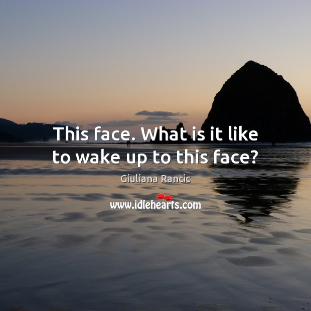 This face. What is it like to wake up to this face? Giuliana Rancic Picture Quote