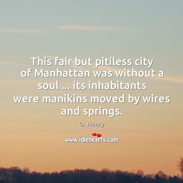 This fair but pitiless city of Manhattan was without a soul … its O. Henry Picture Quote