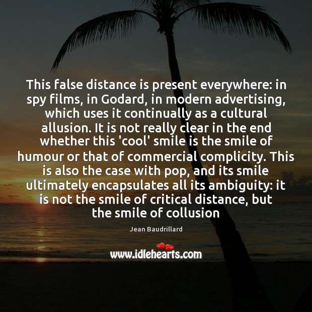 This false distance is present everywhere: in spy films, in Godard, in Smile Quotes Image