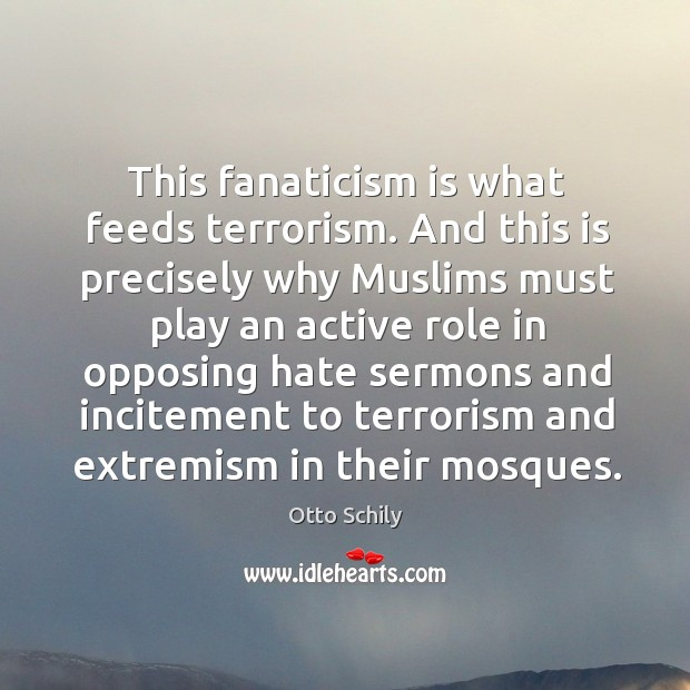 This fanaticism is what feeds terrorism. And this is precisely why muslims must play an active role Otto Schily Picture Quote