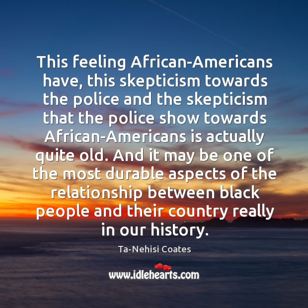 This feeling African-Americans have, this skepticism towards the police and the skepticism Image