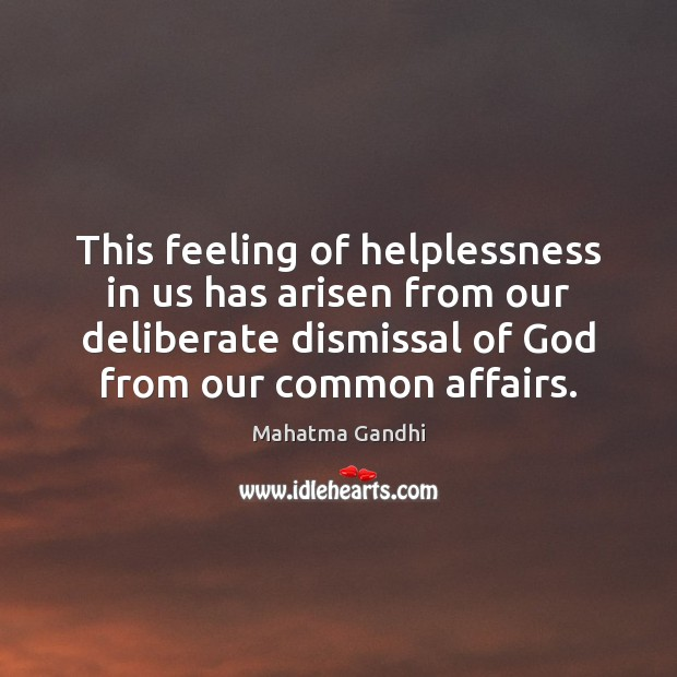 This feeling of helplessness in us has arisen from our deliberate dismissal Image