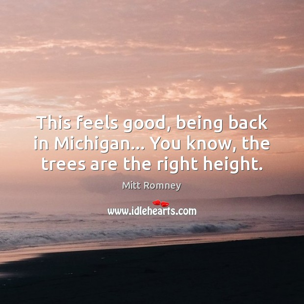 This feels good, being back in Michigan… You know, the trees are the right height. Mitt Romney Picture Quote