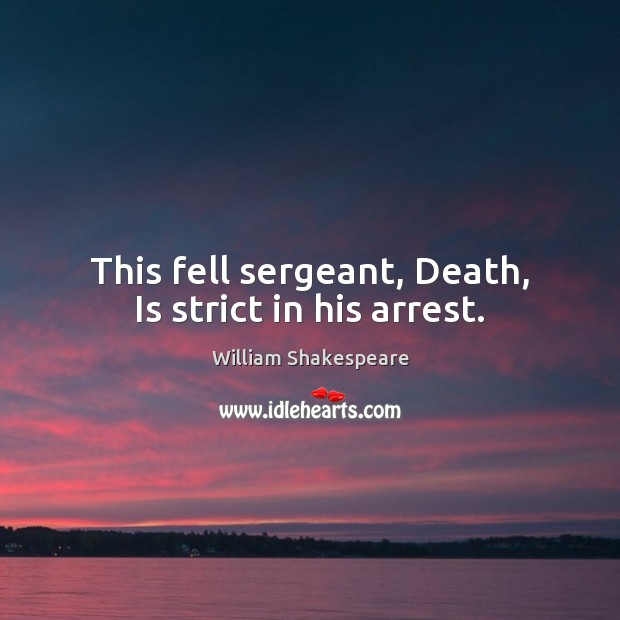 This fell sergeant, Death, Is strict in his arrest. Image