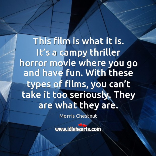 This film is what it is. It's a campy thriller horror movie where you go and have fun. Morris Chestnut Picture Quote