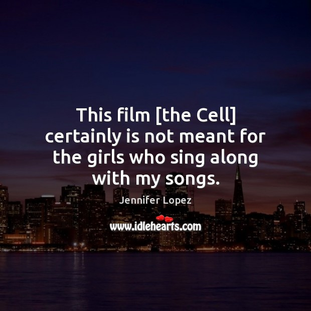 This film [the Cell] certainly is not meant for the girls who sing along with my songs. Jennifer Lopez Picture Quote