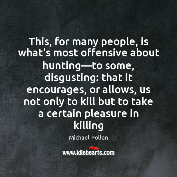 This, for many people, is what's most offensive about hunting—to some, Michael Pollan Picture Quote