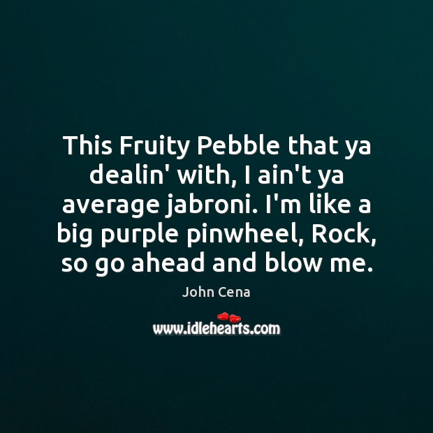 This Fruity Pebble that ya dealin' with, I ain't ya average jabroni. John Cena Picture Quote