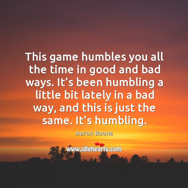 This game humbles you all the time in good and bad ways. Aaron Boone Picture Quote