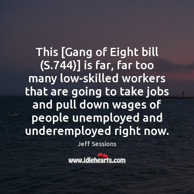 This [Gang of Eight bill (S.744)] is far, far too many low-skilled Jeff Sessions Picture Quote