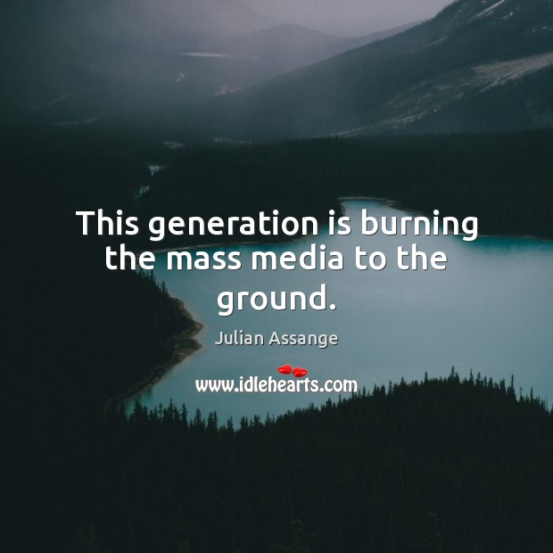 This generation is burning the mass media to the ground. Julian Assange Picture Quote