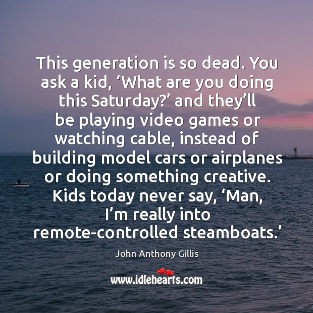 This generation is so dead. You ask a kid, 'what are you doing this saturday? Image