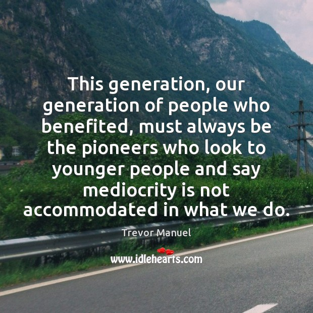 This generation, our generation of people who benefited, must always be the Image