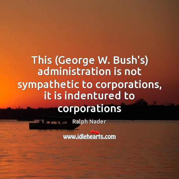 This (George W. Bush's) administration is not sympathetic to corporations, it is Ralph Nader Picture Quote