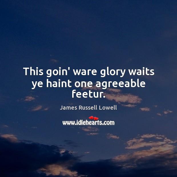 This goin' ware glory waits ye haint one agreeable feetur. Image