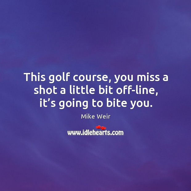 This golf course, you miss a shot a little bit off-line, it's going to bite you. Mike Weir Picture Quote