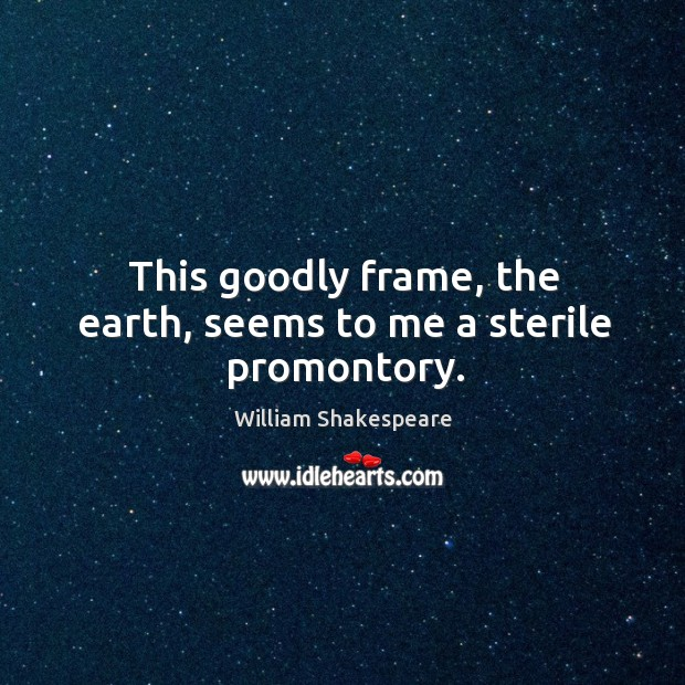 This goodly frame, the earth, seems to me a sterile promontory. Image