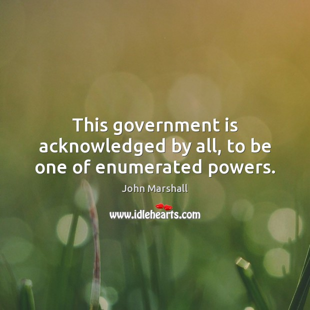 This government is acknowledged by all, to be one of enumerated powers. John Marshall Picture Quote