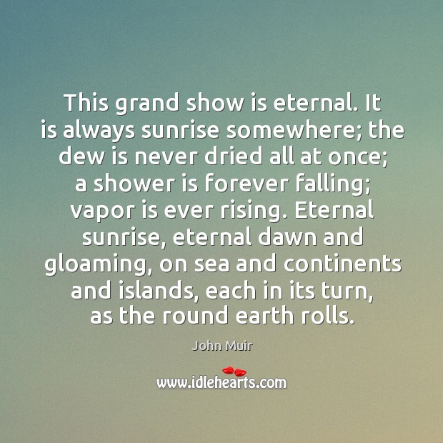 This grand show is eternal. It is always sunrise somewhere; the dew Image