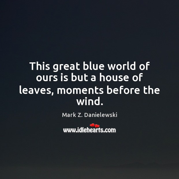This great blue world of ours is but a house of leaves, moments before the wind. Mark Z. Danielewski Picture Quote